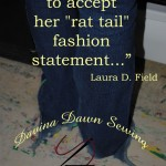"""...learning to accept her ""rat tail"" fashion...""  Laura D Field"