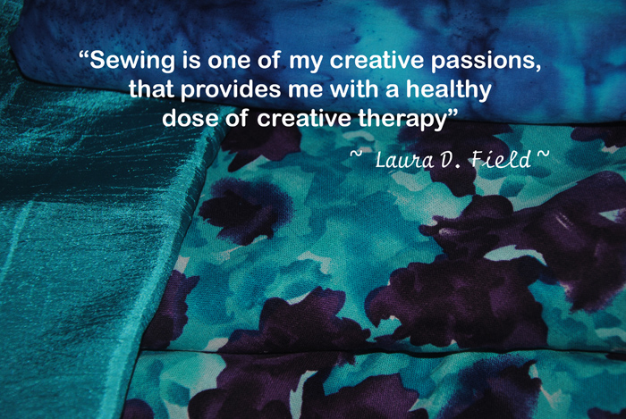"""""""Sewing is one of my creative passions, that provides me with a healthy dose of creative therapy""""  ~ Laura D. Field ~"""